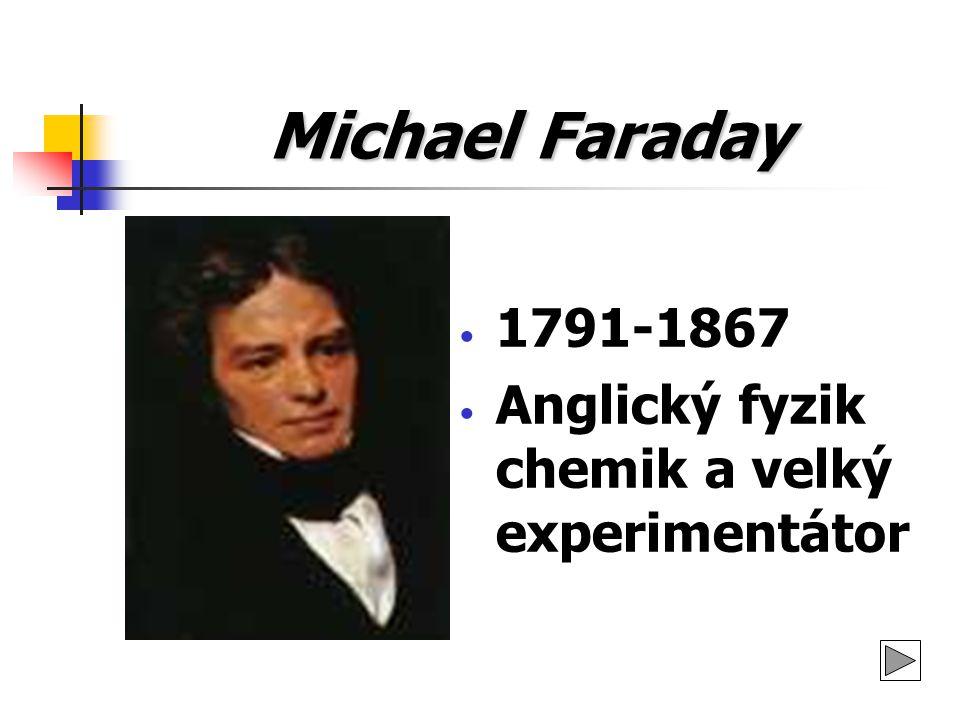 Michael Faraday Narodil se 22.září 1791 v Londýně (Newigton Butts) v chudé rodině kováře (James Faraday) Své první pokusy prováděl v oboru elektřiny Stal se členem Londýnské královské společnosti