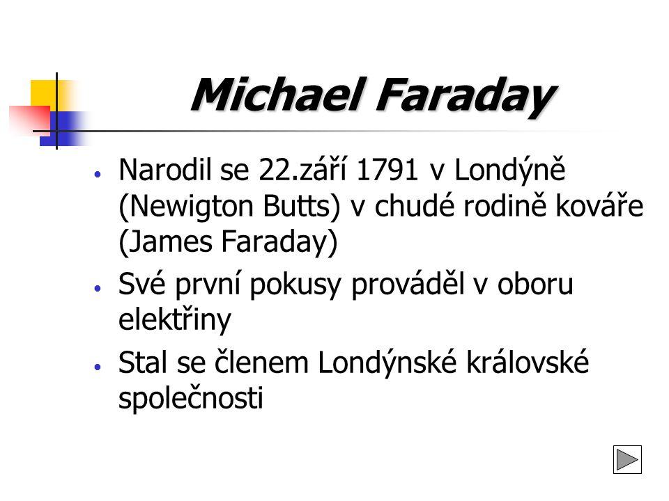 Michael Faraday Narodil se 22.září 1791 v Londýně (Newigton Butts) v chudé rodině kováře (James Faraday) Své první pokusy prováděl v oboru elektřiny S
