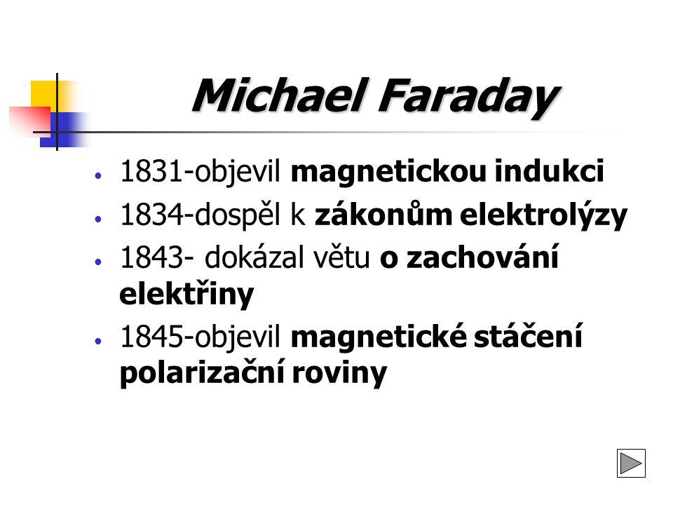 Michael Faraday 1831-objevil magnetickou indukci 1834-dospěl k zákonům elektrolýzy 1843- dokázal větu o zachování elektřiny 1845-objevil magnetické st