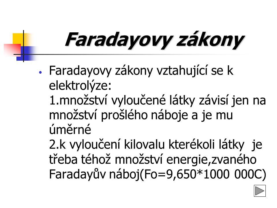 Faradayovy zákony vztahující se k elektrolýze: 1.množství vyloučené látky závisí jen na množství prošlého náboje a je mu úměrné 2.k vyloučení kilovalu