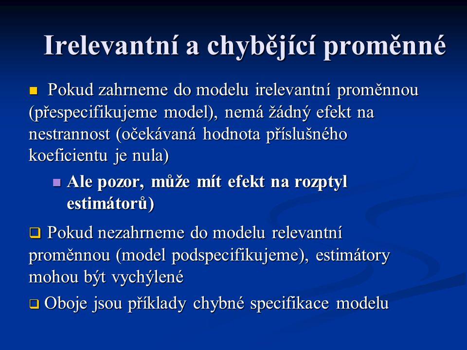 Irelevantní a chybějící proměnné Pokud zahrneme do modelu irelevantní proměnnou (přespecifikujeme model), nemá žádný efekt na nestrannost (očekávaná hodnota příslušného koeficientu je nula) Pokud zahrneme do modelu irelevantní proměnnou (přespecifikujeme model), nemá žádný efekt na nestrannost (očekávaná hodnota příslušného koeficientu je nula) Ale pozor, může mít efekt na rozptyl estimátorů) Ale pozor, může mít efekt na rozptyl estimátorů)  Pokud nezahrneme do modelu relevantní proměnnou (model podspecifikujeme), estimátory mohou být vychýlené  Oboje jsou příklady chybné specifikace modelu