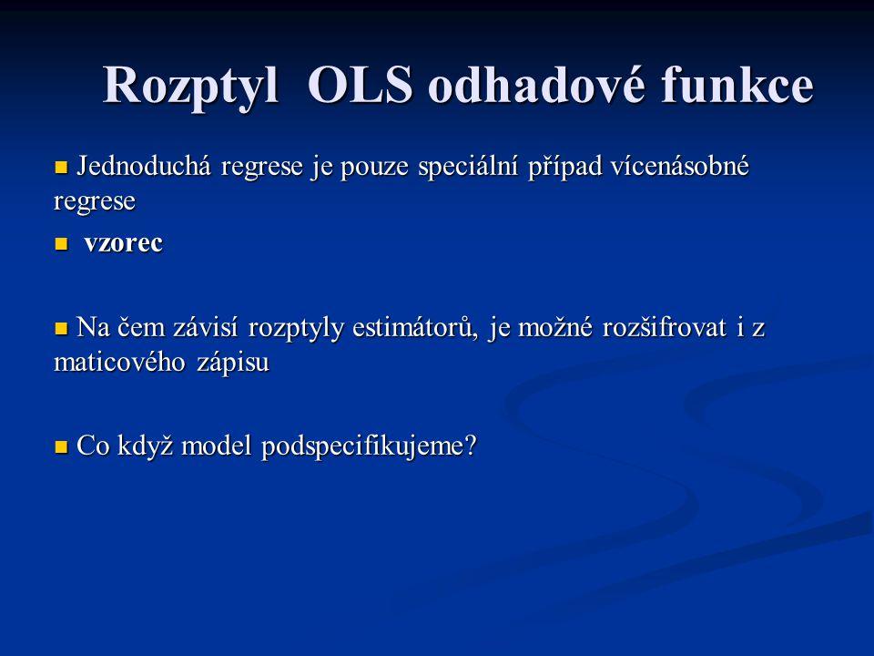 Rozptyl OLS odhadové funkce Jednoduchá regrese je pouze speciální případ vícenásobné regrese Jednoduchá regrese je pouze speciální případ vícenásobné regrese vzorec vzorec Na čem závisí rozptyly estimátorů, je možné rozšifrovat i z maticového zápisu Na čem závisí rozptyly estimátorů, je možné rozšifrovat i z maticového zápisu Co když model podspecifikujeme.