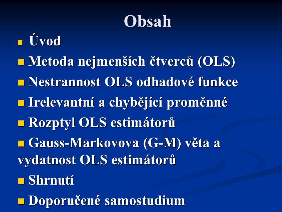 Obsah Úvod Úvod Metoda nejmenších čtverců (OLS) Metoda nejmenších čtverců (OLS) Nestrannost OLS odhadové funkce Nestrannost OLS odhadové funkce Irelevantní a chybějící proměnné Irelevantní a chybějící proměnné Rozptyl OLS estimátorů Rozptyl OLS estimátorů Gauss-Markovova (G-M) věta a vydatnost OLS estimátorů Gauss-Markovova (G-M) věta a vydatnost OLS estimátorů Shrnutí Shrnutí Doporučené samostudium Doporučené samostudium