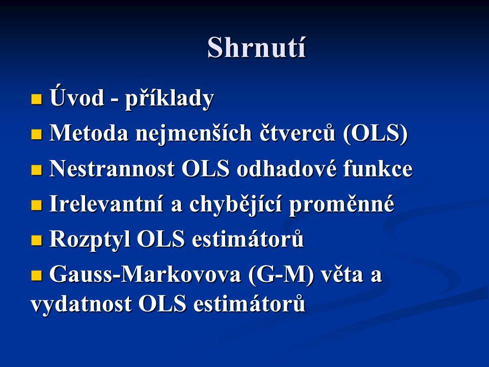 Shrnutí Úvod - příklady Úvod - příklady Metoda nejmenších čtverců (OLS) Metoda nejmenších čtverců (OLS) Nestrannost OLS odhadové funkce Nestrannost OLS odhadové funkce Irelevantní a chybějící proměnné Irelevantní a chybějící proměnné Rozptyl OLS estimátorů Rozptyl OLS estimátorů Gauss-Markovova (G-M) věta a vydatnost OLS estimátorů Gauss-Markovova (G-M) věta a vydatnost OLS estimátorů