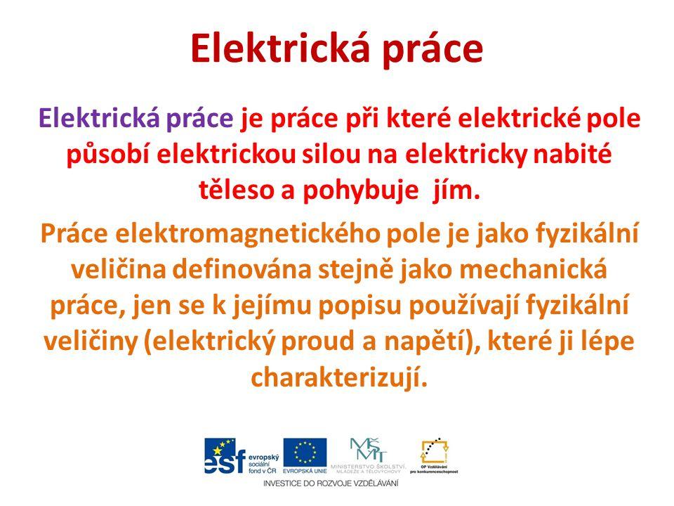 Elektrická práce Elektrická práce je práce při které elektrické pole působí elektrickou silou na elektricky nabité těleso a pohybuje jím. Práce elektr