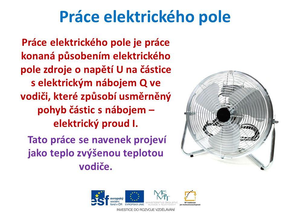 Práce elektrického pole Práce elektrického pole je práce konaná působením elektrického pole zdroje o napětí U na částice s elektrickým nábojem Q ve vo