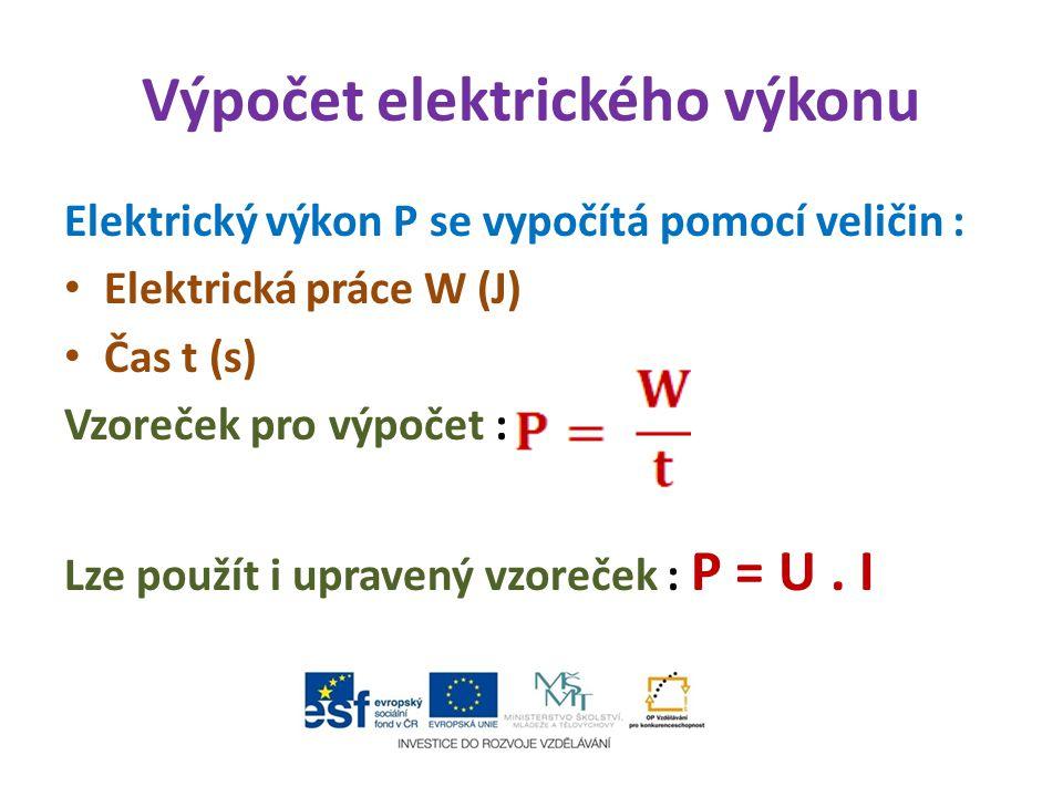 Výpočet elektrického výkonu Elektrický výkon P se vypočítá pomocí veličin : Elektrická práce W (J) Čas t (s) Vzoreček pro výpočet : Lze použít i uprav