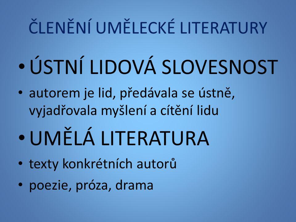 ČLENĚNÍ UMĚLECKÉ LITERATURY ÚSTNÍ LIDOVÁ SLOVESNOST autorem je lid, předávala se ústně, vyjadřovala myšlení a cítění lidu UMĚLÁ LITERATURA texty konkrétních autorů poezie, próza, drama