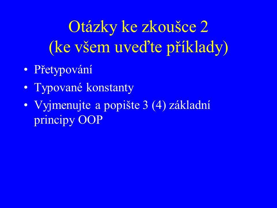 Otázky ke zkoušce 2 (ke všem uveďte příklady) Přetypování Typované konstanty Vyjmenujte a popište 3 (4) základní principy OOP