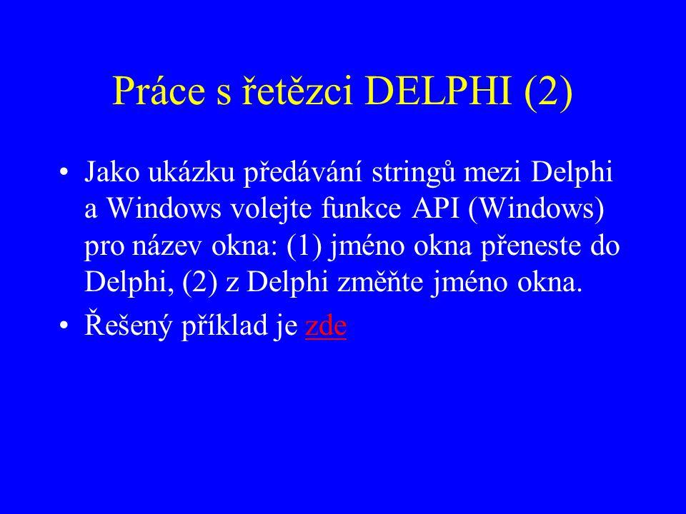 Práce s řetězci DELPHI (2) Jako ukázku předávání stringů mezi Delphi a Windows volejte funkce API (Windows) pro název okna: (1) jméno okna přeneste do Delphi, (2) z Delphi změňte jméno okna.