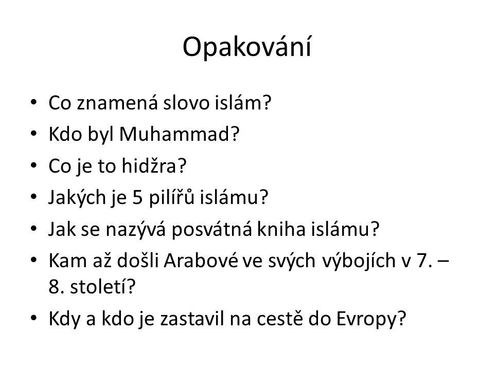 Opakování Co znamená slovo islám? Kdo byl Muhammad? Co je to hidžra? Jakých je 5 pilířů islámu? Jak se nazývá posvátná kniha islámu? Kam až došli Arab