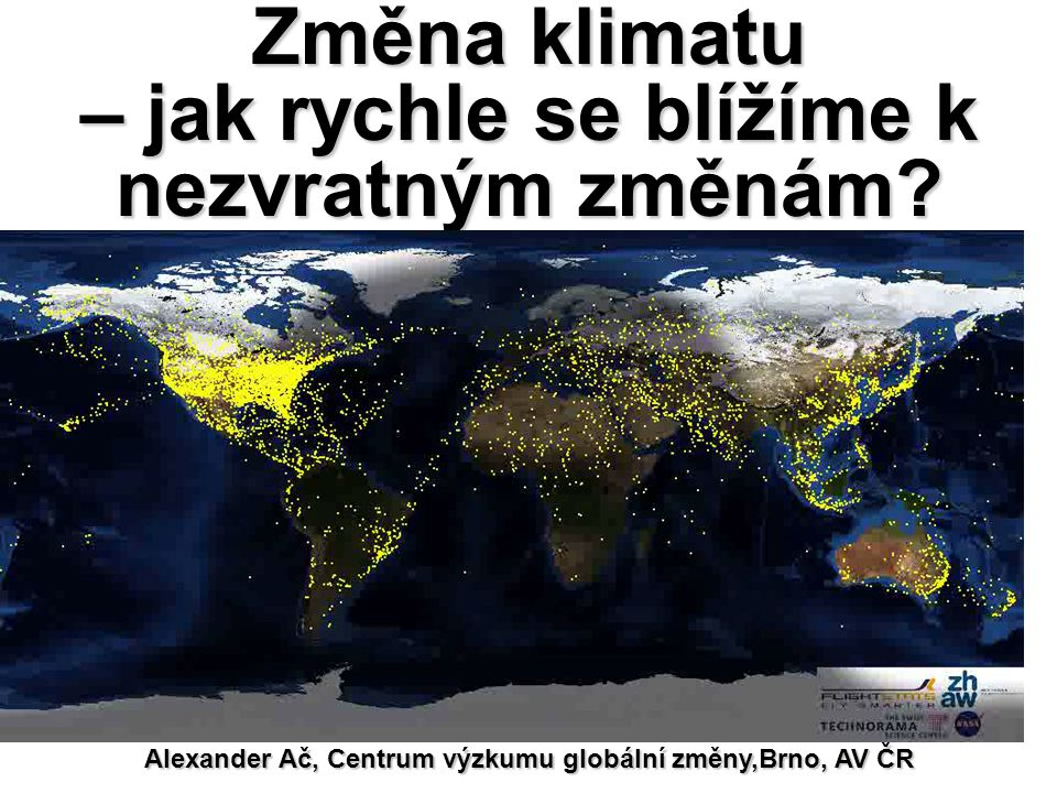 Změna klimatu – jak rychle se blížíme k nezvratným změnám? Alexander Ač, Centrum výzkumu globální změny,Brno, AV ČR