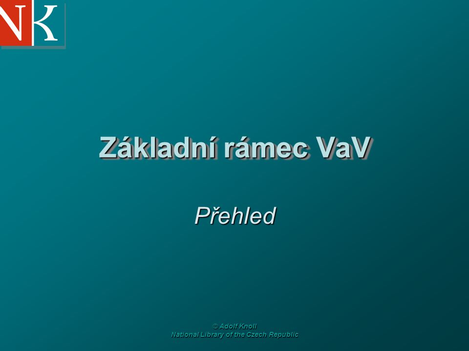 © Adolf Knoll National Library of the Czech Republic Základní rámec VaV Přehled