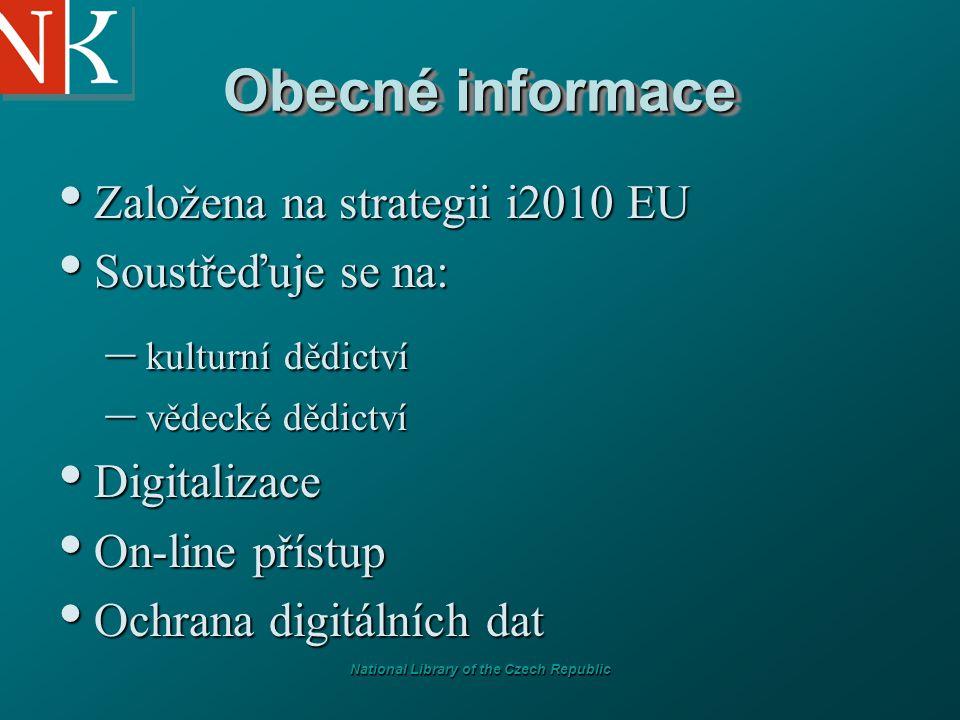 National Library of the Czech Republic Obecné informace Založena na strategii i2010 EU Založena na strategii i2010 EU Soustřeďuje se na: Soustřeďuje se na: – kulturní dědictví – vědecké dědictví Digitalizace Digitalizace On-line přístup On-line přístup Ochrana digitálních dat Ochrana digitálních dat