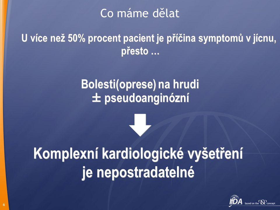 6 U více než 50% procent pacient je příčina symptomů v jícnu, přesto … U více než 50% procent pacient je příčina symptomů v jícnu, přesto … Bolesti(oprese) na hrudi ± pseudoanginózní  Komplexní kardiologické vyšetření je nepostradatelné Bolesti(oprese) na hrudi ± pseudoanginózní  Komplexní kardiologické vyšetření je nepostradatelné Co máme dělat