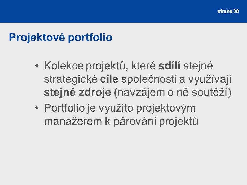 Projektové portfolio Kolekce projektů, které sdílí stejné strategické cíle společnosti a využívají stejné zdroje (navzájem o ně soutěží) Portfolio je využito projektovým manažerem k párování projektů strana 38