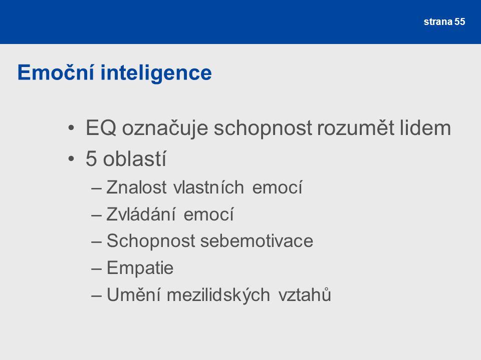 Emoční inteligence EQ označuje schopnost rozumět lidem 5 oblastí –Znalost vlastních emocí –Zvládání emocí –Schopnost sebemotivace –Empatie –Umění mezilidských vztahů strana 55