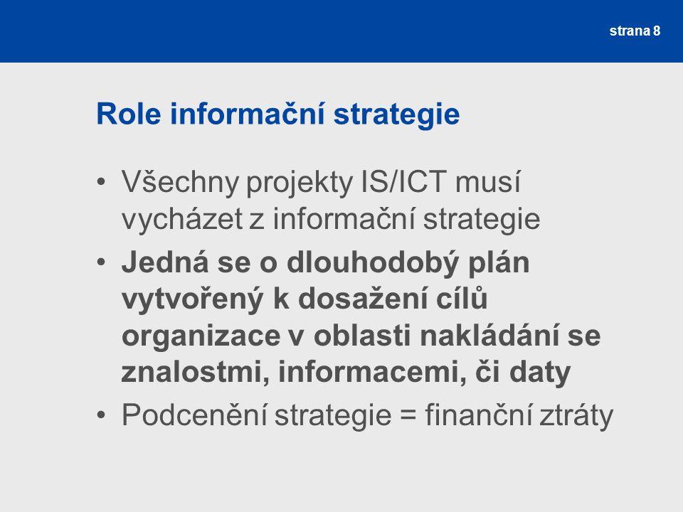 Role informační strategie Všechny projekty IS/ICT musí vycházet z informační strategie Jedná se o dlouhodobý plán vytvořený k dosažení cílů organizace v oblasti nakládání se znalostmi, informacemi, či daty Podcenění strategie = finanční ztráty strana 8