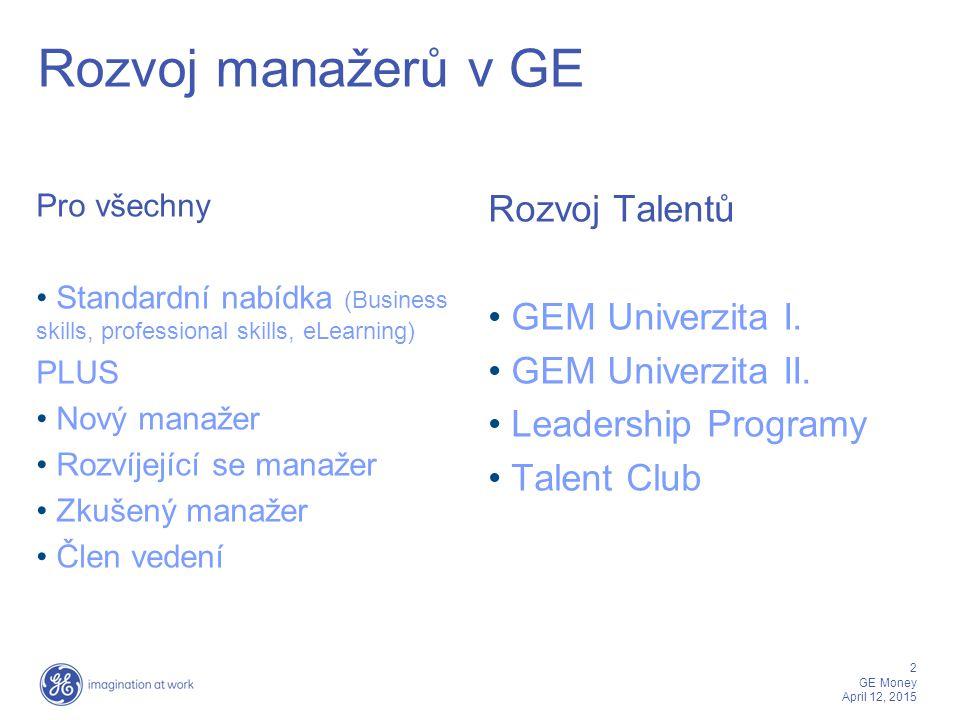 3 GE Money April 12, 2015 Nový manažer - New Manager Assimilation (facilitovaný meeting) - New Manager Orientation (procesně zaměřený kurs, 1 den) - GE Leadership ( GE kultura – hodnoty, rysy manažera, manažerské dovednosti – delegování, vedení, motivace, vytváření týmů, koučování, zpětná vazba) Navazující moduly:Rozvojové nástroje: - Power Hiring - Mentoring (mentee) -Vedení hodnotícího rozhovoru- 360° -Komunikace pro manažery- Development Center -Zpětná vazba -Termination -Koučování