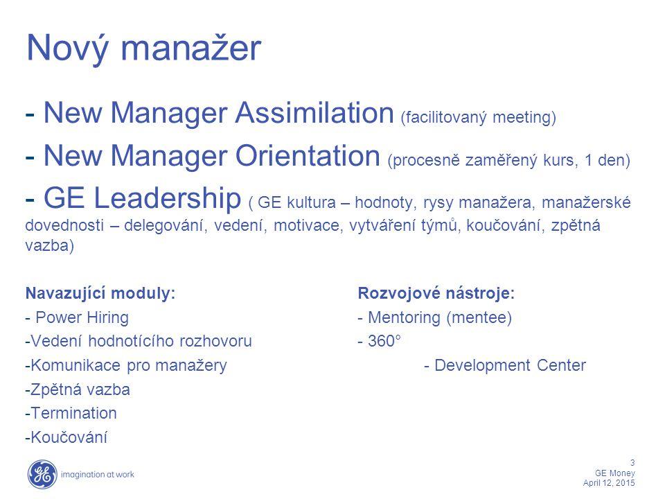 4 GE Money April 12, 2015 Rozvíjející se manažer -GE Leadership ( GE kultura – hodnoty, rysy manažera, manažerské dovednosti – delegování, vedení, motivace, vytváření týmů, koučování, zpětná vazba) Navazující moduly:Rozvojové nástroje: - Power Hiring- Individuální koučování - Vedení hodnotícího rozhovoru- Mentoring (mentee) - Komunikace pro manažery- Development Centers - Zpětná vazba- 360° - Termination - Koučování - Náročné rozhovory - Business Simulace - Influencing skills