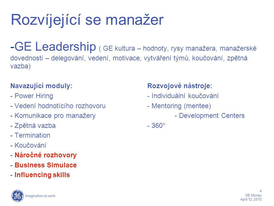 4 GE Money April 12, 2015 Rozvíjející se manažer -GE Leadership ( GE kultura – hodnoty, rysy manažera, manažerské dovednosti – delegování, vedení, mot