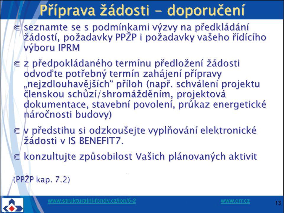 """www.strukturalni-fondy.cz/iop/5-2www.strukturalni-fondy.cz/iop/5-2 www.crr.czwww.crr.cz 13 Příprava žádosti - doporučení ⋐seznamte se s podmínkami výzvy na předkládání žádostí, požadavky PPŽP i požadavky vašeho řídícího výboru IPRM ⋐z předpokládaného termínu předložení žádosti odvoďte potřebný termín zahájení přípravy """"nejzdlouhavějších příloh (např."""