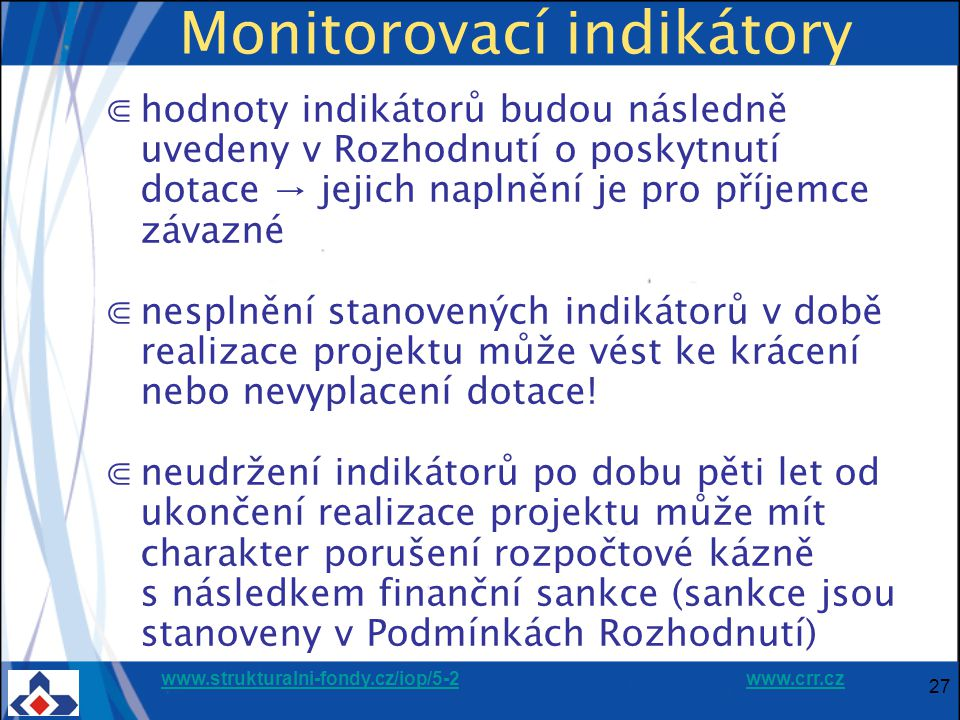 www.strukturalni-fondy.cz/iop/5-2www.strukturalni-fondy.cz/iop/5-2 www.crr.czwww.crr.cz 27 Monitorovací indikátory ⋐hodnoty indikátorů budou následně uvedeny v Rozhodnutí o poskytnutí dotace → jejich naplnění je pro příjemce závazné ⋐nesplnění stanovených indikátorů v době realizace projektu může vést ke krácení nebo nevyplacení dotace.