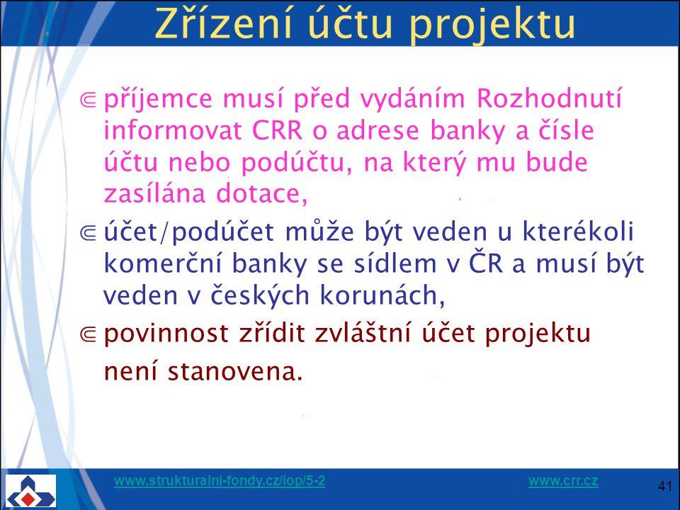 www.strukturalni-fondy.cz/iop/5-2www.strukturalni-fondy.cz/iop/5-2 www.crr.czwww.crr.cz 41 Zřízení účtu projektu ⋐příjemce musí před vydáním Rozhodnutí informovat CRR o adrese banky a čísle účtu nebo podúčtu, na který mu bude zasílána dotace, ⋐účet/podúčet může být veden u kterékoli komerční banky se sídlem v ČR a musí být veden v českých korunách, ⋐povinnost zřídit zvláštní účet projektu není stanovena.