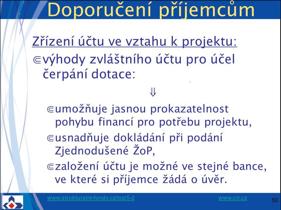 www.strukturalni-fondy.cz/iop/5-2www.strukturalni-fondy.cz/iop/5-2 www.crr.czwww.crr.cz 50 Doporučení příjemcům Zřízení účtu ve vztahu k projektu: ⋐výhody zvláštního účtu pro účel čerpání dotace: ⇓ ⋐umožňuje jasnou prokazatelnost pohybu financí pro potřebu projektu, ⋐usnadňuje dokládání při podání Zjednodušené ŽoP, ⋐založení účtu je možné ve stejné bance, ve které si příjemce žádá o úvěr.