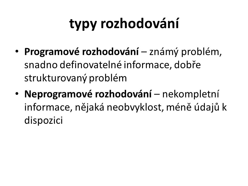 typy rozhodování Programové rozhodování – známý problém, snadno definovatelné informace, dobře strukturovaný problém Neprogramové rozhodování – nekomp