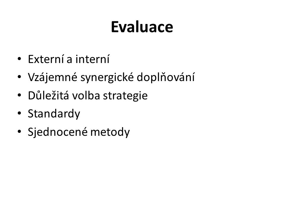 Evaluace Externí a interní Vzájemné synergické doplňování Důležitá volba strategie Standardy Sjednocené metody