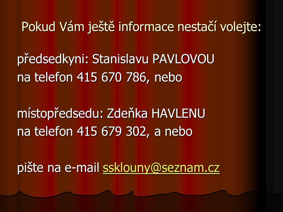 Pokud Vám ještě informace nestačí volejte: předsedkyni: Stanislavu PAVLOVOU na telefon 415 670 786, nebo místopředsedu: Zdeňka HAVLENU na telefon 415 679 302, a nebo pište na e-mail ssklouny@seznam.cz ssklouny@seznam.cz