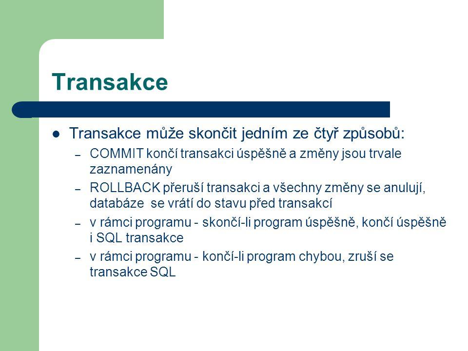 Transakce Transakce může skončit jedním ze čtyř způsobů: – COMMIT končí transakci úspěšně a změny jsou trvale zaznamenány – ROLLBACK přeruší transakci a všechny změny se anulují, databáze se vrátí do stavu před transakcí – v rámci programu - skončí-li program úspěšně, končí úspěšně i SQL transakce – v rámci programu - končí-li program chybou, zruší se transakce SQL
