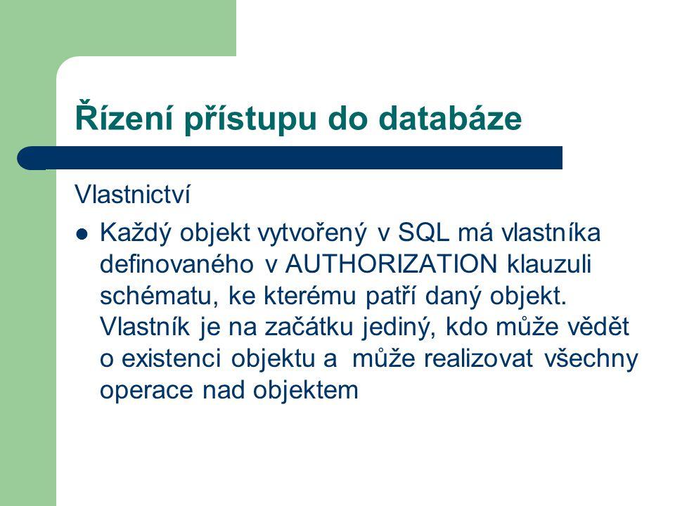 Řízení přístupu do databáze Vlastnictví Každý objekt vytvořený v SQL má vlastníka definovaného v AUTHORIZATION klauzuli schématu, ke kterému patří daný objekt.