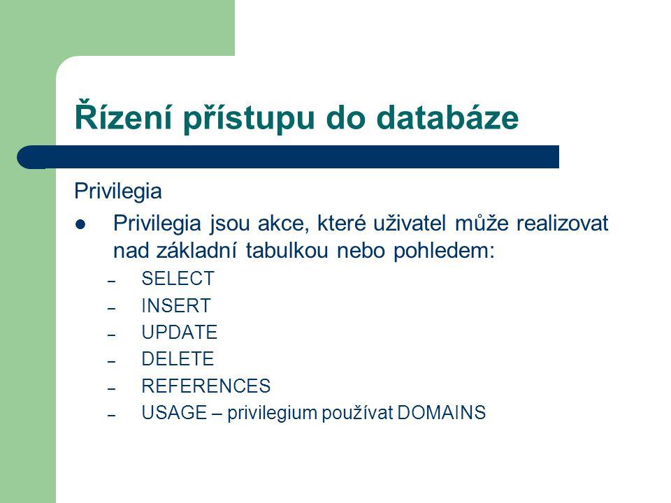 Řízení přístupu do databáze Privilegia Privilegia jsou akce, které uživatel může realizovat nad základní tabulkou nebo pohledem: – SELECT – INSERT – UPDATE – DELETE – REFERENCES – USAGE – privilegium používat DOMAINS