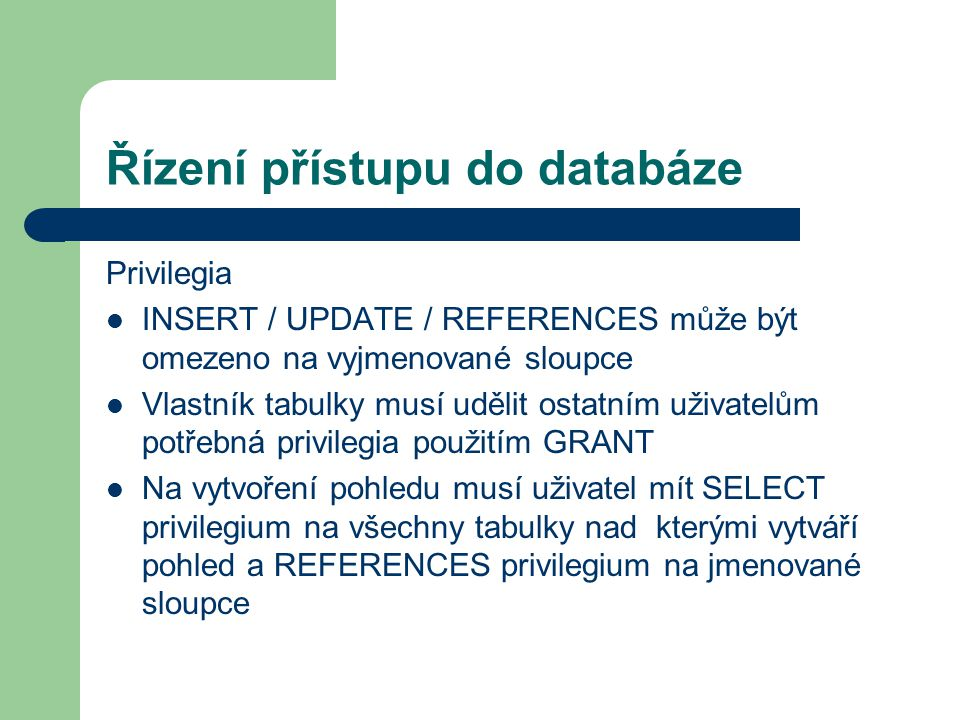 Řízení přístupu do databáze Privilegia INSERT / UPDATE / REFERENCES může být omezeno na vyjmenované sloupce Vlastník tabulky musí udělit ostatním uživatelům potřebná privilegia použitím GRANT Na vytvoření pohledu musí uživatel mít SELECT privilegium na všechny tabulky nad kterými vytváří pohled a REFERENCES privilegium na jmenované sloupce