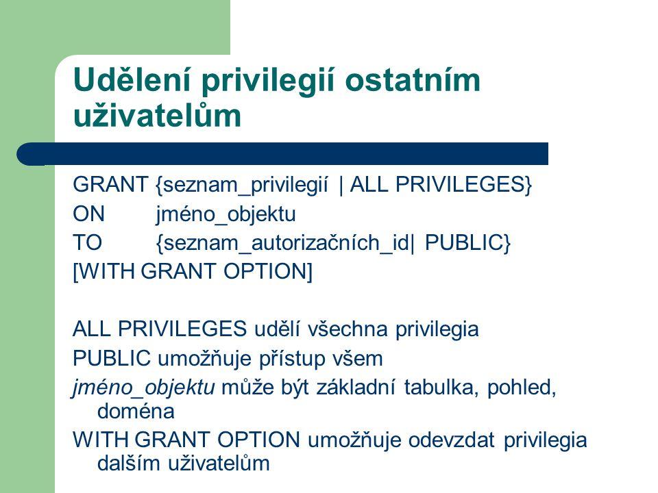 Udělení privilegií ostatním uživatelům GRANT {seznam_privilegií | ALL PRIVILEGES} ON jméno_objektu TO {seznam_autorizačních_id| PUBLIC} [WITH GRANT OPTION] ALL PRIVILEGES udělí všechna privilegia PUBLIC umožňuje přístup všem jméno_objektu může být základní tabulka, pohled, doména WITH GRANT OPTION umožňuje odevzdat privilegia dalším uživatelům
