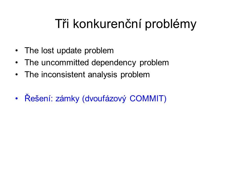 Tři konkurenční problémy The lost update problem The uncommitted dependency problem The inconsistent analysis problem Řešení: zámky (dvoufázový COMMIT)