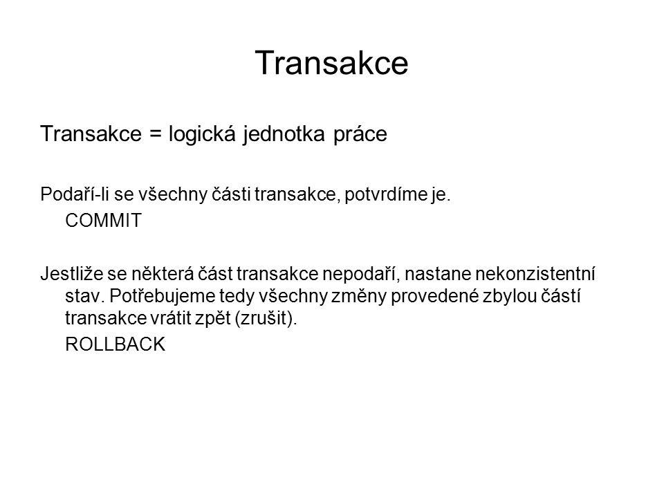 Transakce Transakce = logická jednotka práce Podaří-li se všechny části transakce, potvrdíme je. COMMIT Jestliže se některá část transakce nepodaří, n
