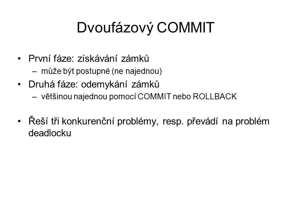Dvoufázový COMMIT První fáze: získávání zámků –může být postupné (ne najednou) Druhá fáze: odemykání zámků –většinou najednou pomocí COMMIT nebo ROLLB