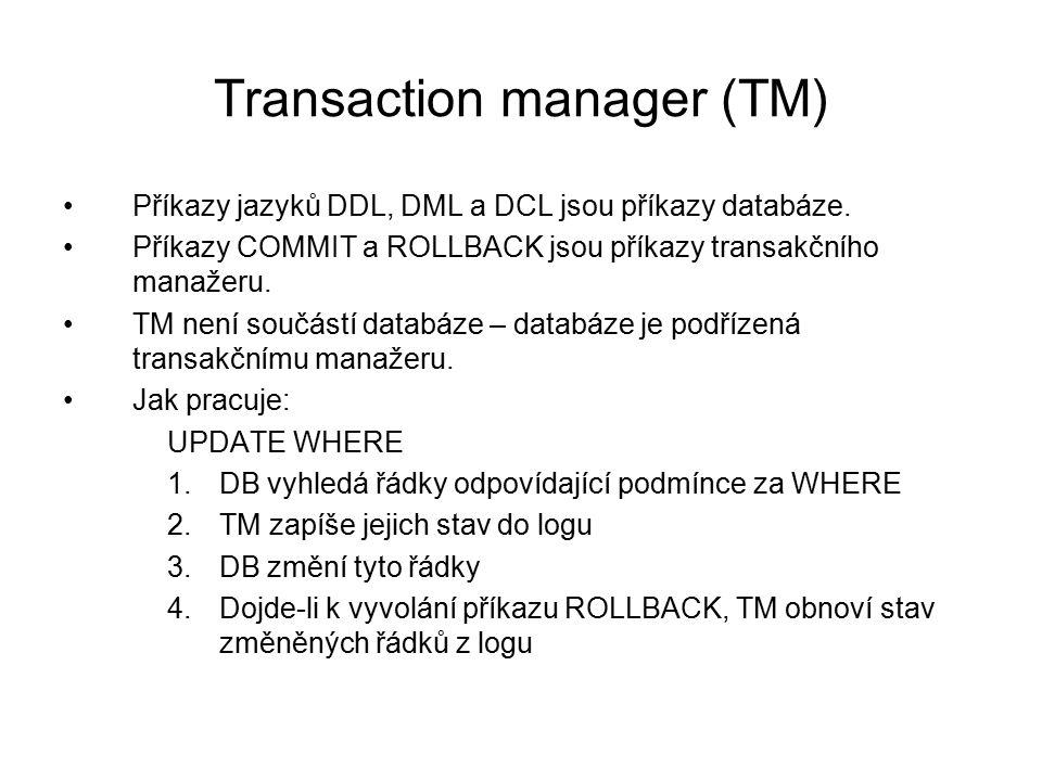 Transaction manager (TM) Příkazy jazyků DDL, DML a DCL jsou příkazy databáze. Příkazy COMMIT a ROLLBACK jsou příkazy transakčního manažeru. TM není so