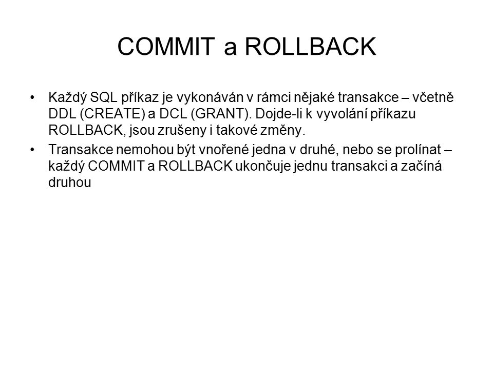 COMMIT a ROLLBACK Každý SQL příkaz je vykonáván v rámci nějaké transakce – včetně DDL (CREATE) a DCL (GRANT). Dojde-li k vyvolání příkazu ROLLBACK, js