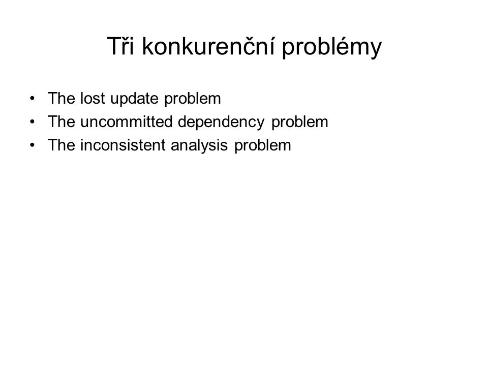 Tři konkurenční problémy The lost update problem The uncommitted dependency problem The inconsistent analysis problem