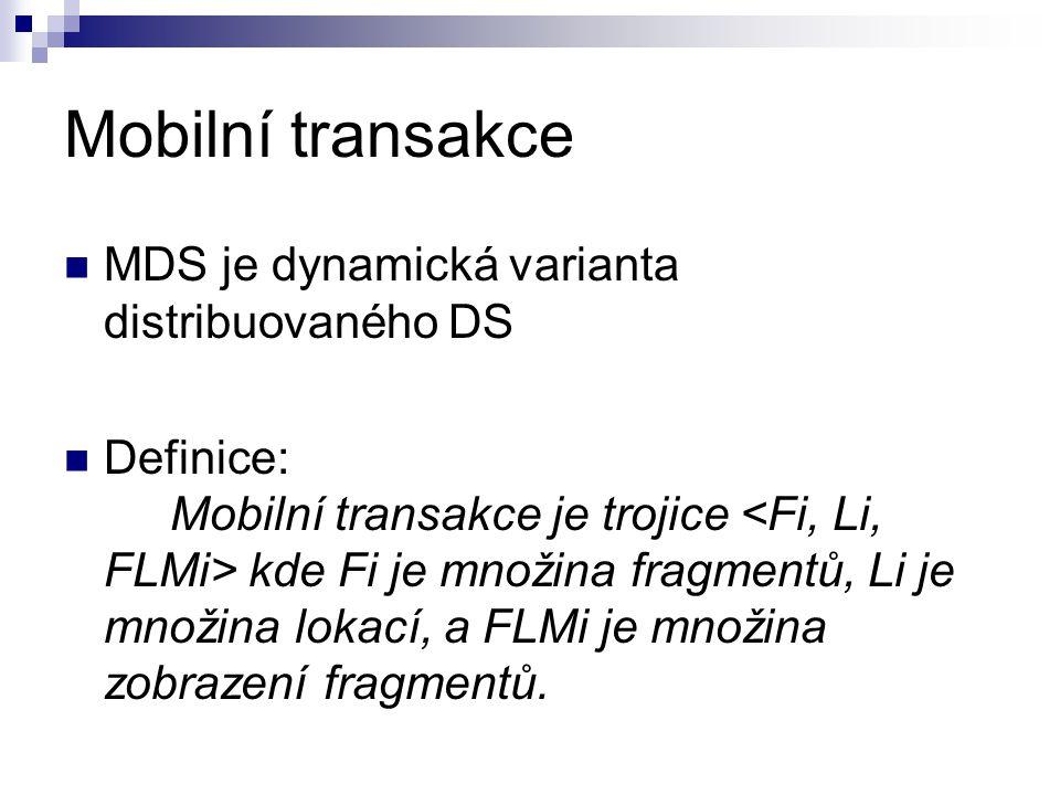 Mobilní transakce MDS je dynamická varianta distribuovaného DS Definice: Mobilní transakce je trojice kde Fi je množina fragmentů, Li je množina lokací, a FLMi je množina zobrazení fragmentů.