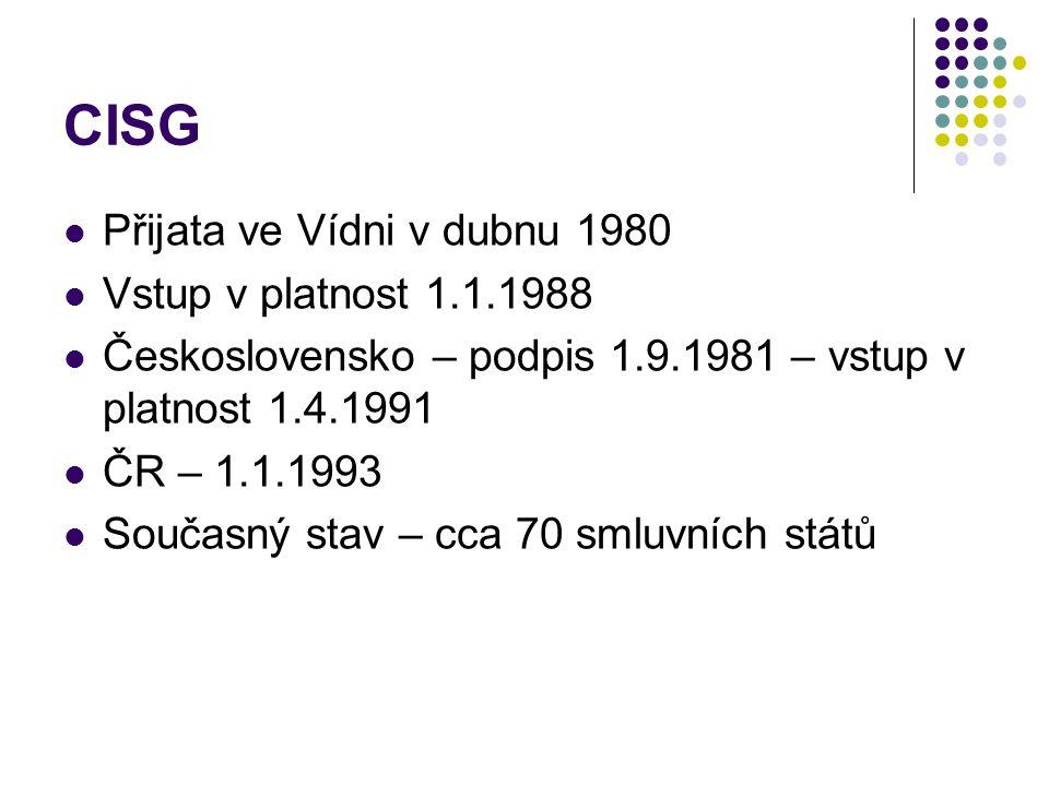CISG Přijata ve Vídni v dubnu 1980 Vstup v platnost 1.1.1988 Československo – podpis 1.9.1981 – vstup v platnost 1.4.1991 ČR – 1.1.1993 Současný stav