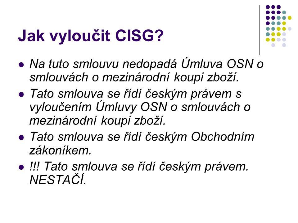 Jak vyloučit CISG? Na tuto smlouvu nedopadá Úmluva OSN o smlouvách o mezinárodní koupi zboží. Tato smlouva se řídí českým právem s vyloučením Úmluvy O