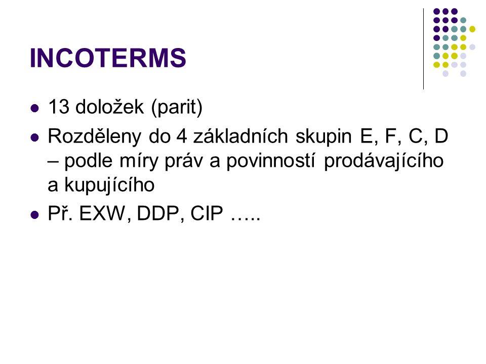 INCOTERMS 13 doložek (parit) Rozděleny do 4 základních skupin E, F, C, D – podle míry práv a povinností prodávajícího a kupujícího Př. EXW, DDP, CIP …