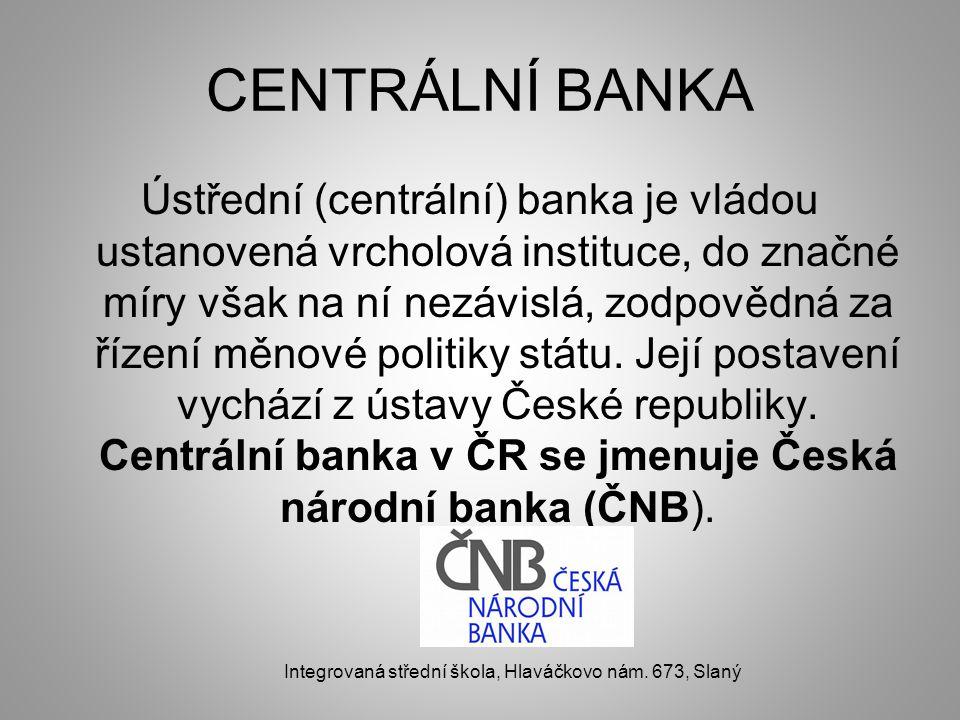 CENTRÁLNÍ BANKA Ústřední (centrální) banka je vládou ustanovená vrcholová instituce, do značné míry však na ní nezávislá, zodpovědná za řízení měnové politiky státu.