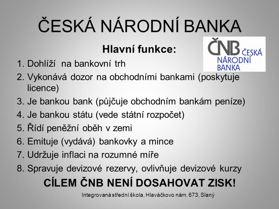 ČESKÁ NÁRODNÍ BANKA Hlavní funkce: 1.Dohlíží na bankovní trh 2.Vykonává dozor na obchodními bankami (poskytuje licence) 3.Je bankou bank (půjčuje obchodním bankám peníze) 4.Je bankou státu (vede státní rozpočet) 5.Řídí peněžní oběh v zemi 6.Emituje (vydává) bankovky a mince 7.Udržuje inflaci na rozumné míře 8.Spravuje devizové rezervy, ovlivňuje devizové kurzy CÍLEM ČNB NENÍ DOSAHOVAT ZISK.