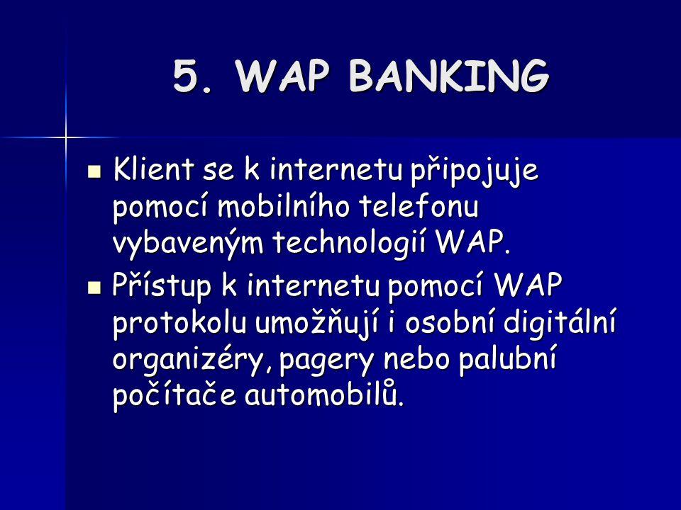 5. WAP BANKING Klient se k internetu připojuje pomocí mobilního telefonu vybaveným technologií WAP.